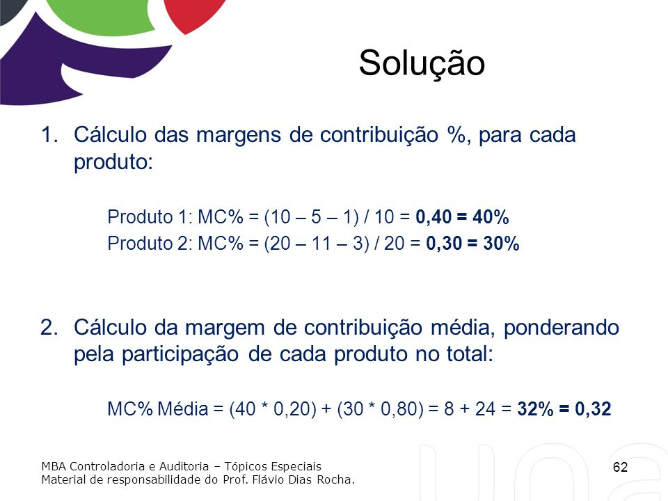 Solução 1.Cálculo das margens de contribuição %, para cada produto: Produto 1: MC% = (10 – 5 – 1) / 10 = 0,40 = 40% Produto 2: MC% = (20 – 11 – 3) / 2