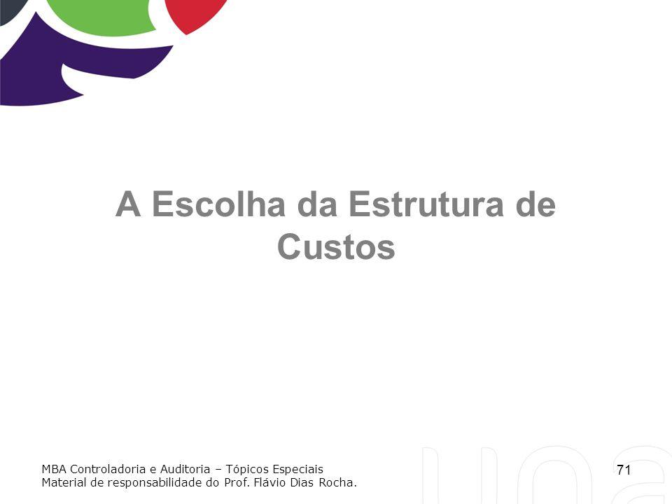 71 A Escolha da Estrutura de Custos MBA Controladoria e Auditoria – Tópicos Especiais Material de responsabilidade do Prof. Flávio Dias Rocha.
