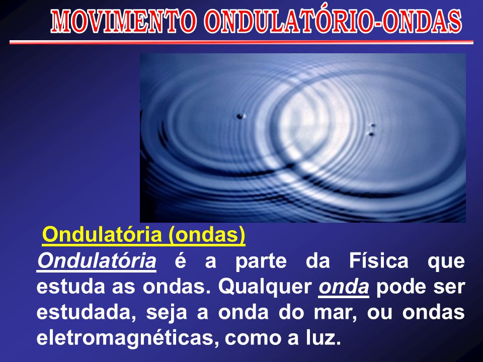 Ondulatória (ondas) Ondulatória é a parte da Física que estuda as ondas. Qualquer onda pode ser estudada, seja a onda do mar, ou ondas eletromagnética
