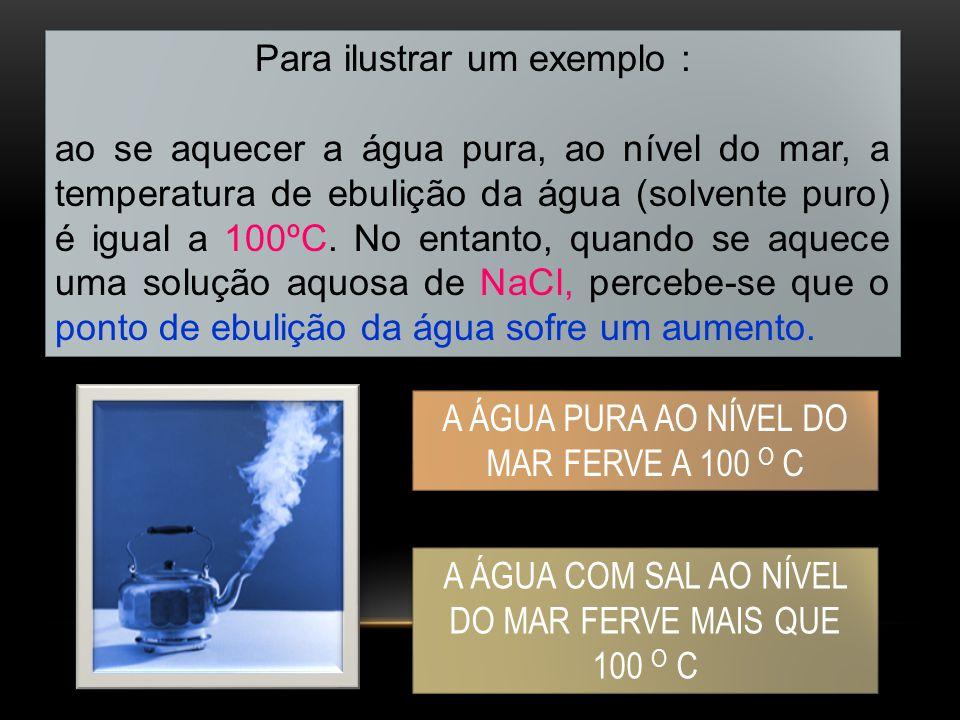Para ilustrar um exemplo : ao se aquecer a água pura, ao nível do mar, a temperatura de ebulição da água (solvente puro) é igual a 100ºC. No entanto,