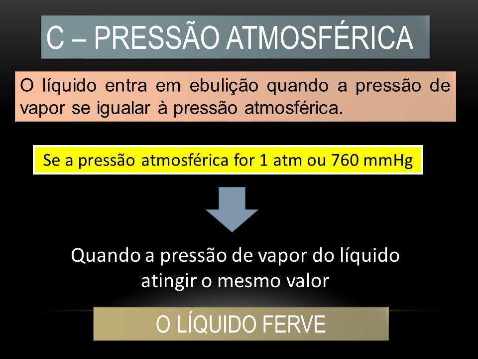 C – PRESSÃO ATMOSFÉRICA O líquido entra em ebulição quando a pressão de vapor se igualar à pressão atmosférica. Se a pressão atmosférica for 1 atm ou