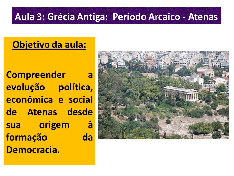 Aula 3: Grécia Antiga: Período Arcaico - Atenas Objetivo da aula: Compreender a evolução política, econômica e social de Atenas desde sua origem à formação da Democracia.