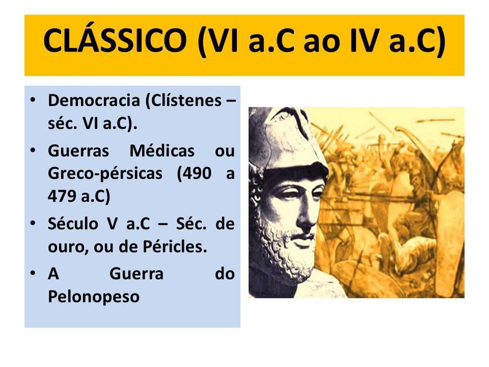 CLÁSSICO (VI a.C ao IV a.C) Democracia (Clístenes – séc. VI a.C). Guerras Médicas ou Greco-pérsicas (490 a 479 a.C) Século V a.C – Séc. de ouro, ou de
