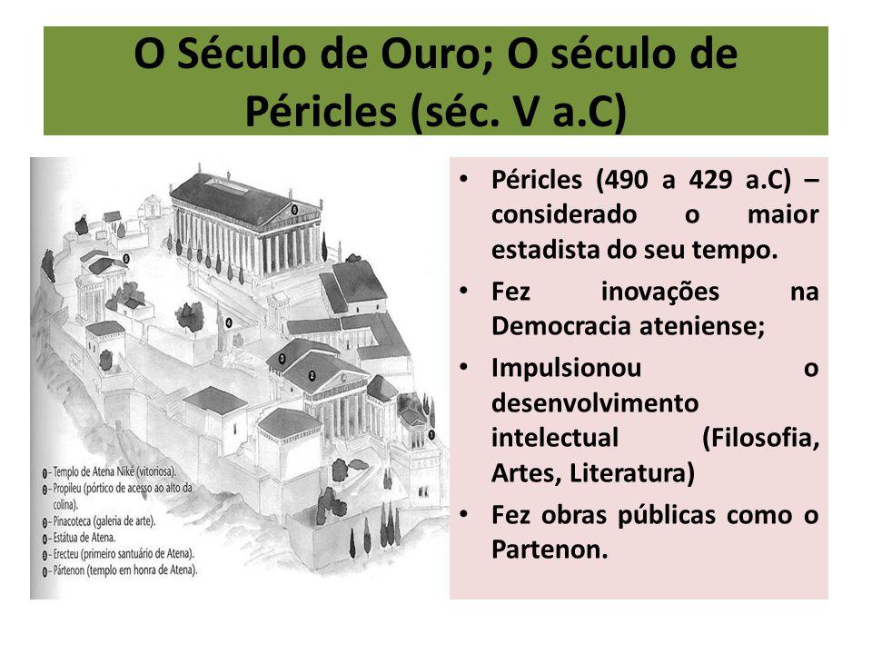 O Século de Ouro; O século de Péricles (séc. V a.C) Péricles (490 a 429 a.C) – considerado o maior estadista do seu tempo. Fez inovações na Democracia