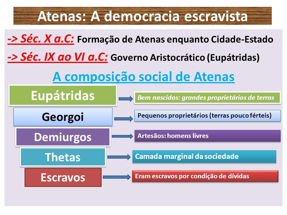 Atenas: A democracia escravista -> Séc. X a.C: Formação de Atenas enquanto Cidade-Estado -> Séc. IX ao VI a.C: Governo Aristocrático (Eupátridas) A co