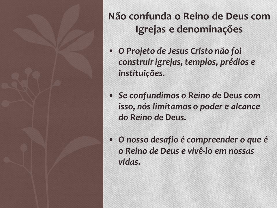 Não confunda o Reino de Deus com Igrejas e denominações O Projeto de Jesus Cristo não foi construir igrejas, templos, prédios e instituições. Se confu