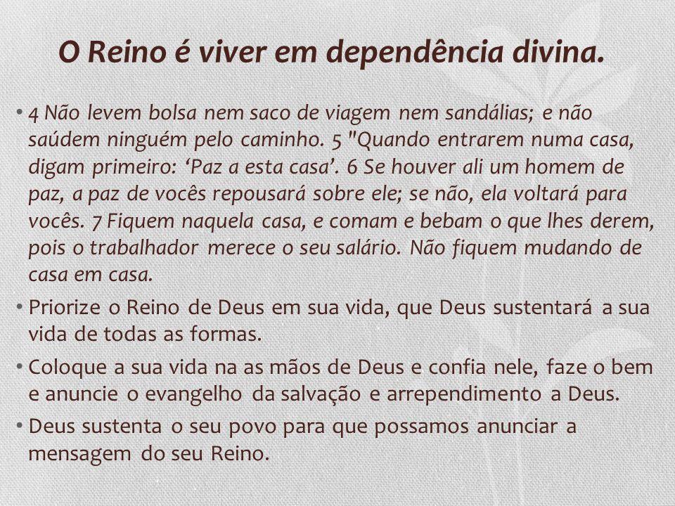O Reino é viver em dependência divina. 4 Não levem bolsa nem saco de viagem nem sandálias; e não saúdem ninguém pelo caminho. 5