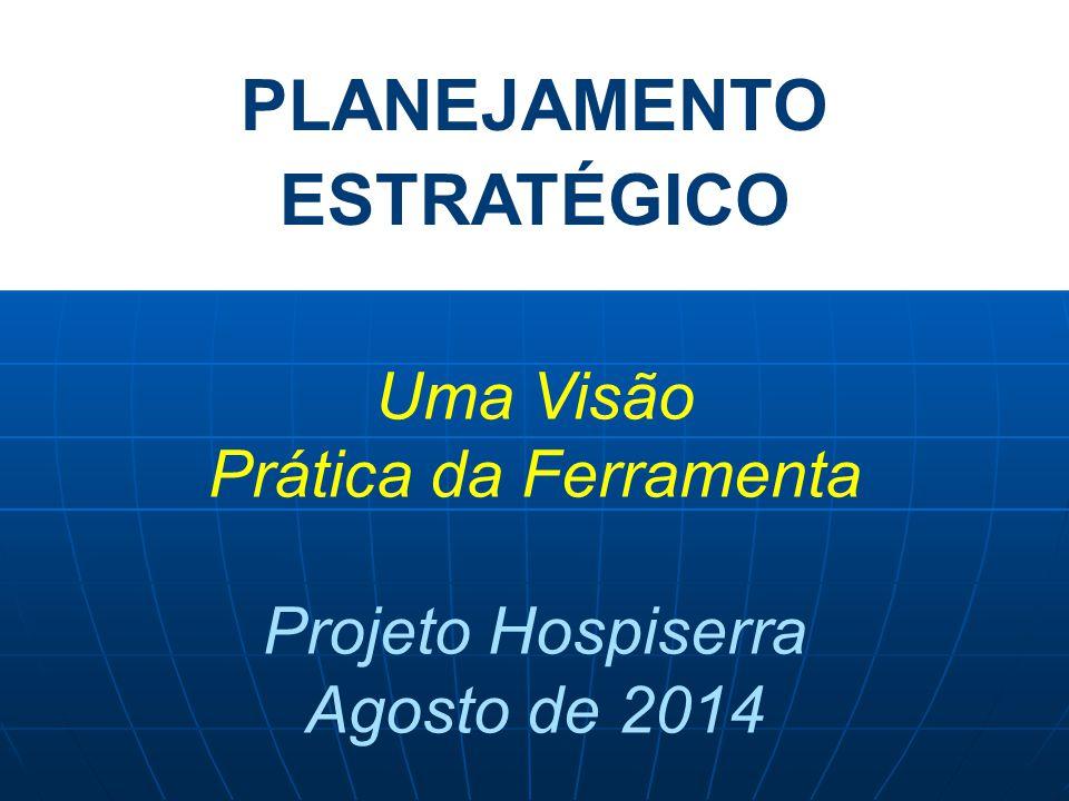 PLANEJAMENTO ESTRATÉGICO Uma Visão Prática da Ferramenta Projeto Hospiserra Agosto de 2014
