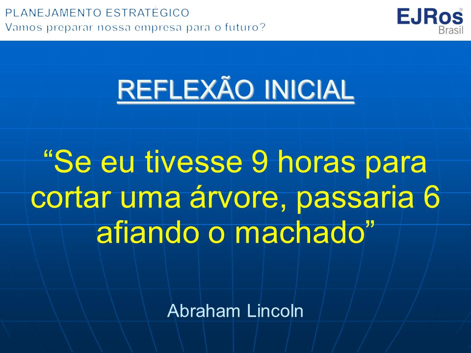 """REFLEXÃO INICIAL """"Se eu tivesse 9 horas para cortar uma árvore, passaria 6 afiando o machado"""" Abraham Lincoln"""