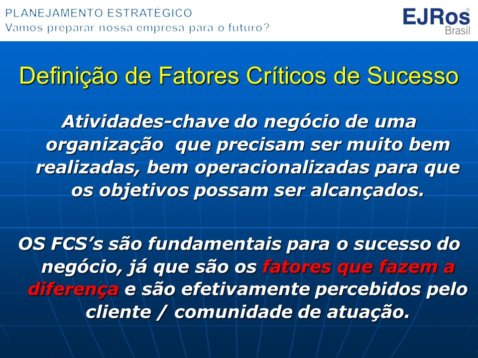 Definição de Fatores Críticos de Sucesso Atividades-chave do negócio de uma organização que precisam ser muito bem realizadas, bem operacionalizadas para que os objetivos possam ser alcançados.
