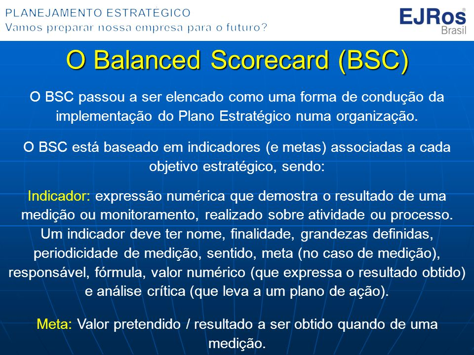 O Balanced Scorecard (BSC) O BSC passou a ser elencado como uma forma de condução da implementação do Plano Estratégico numa organização. O BSC está b