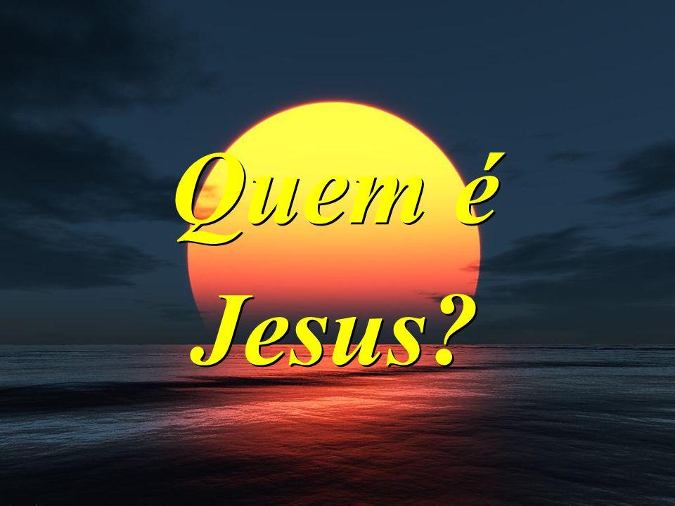 Quem é Jesus? Quem é Jesus?