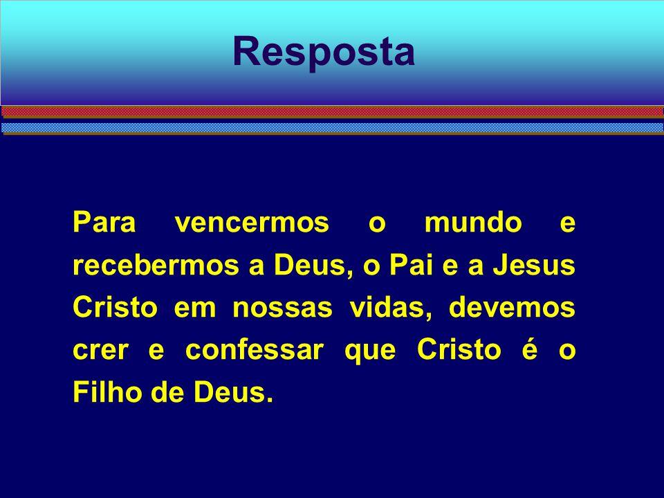 Para vencermos o mundo e recebermos a Deus, o Pai e a Jesus Cristo em nossas vidas, devemos crer e confessar que Cristo é o Filho de Deus. Resposta