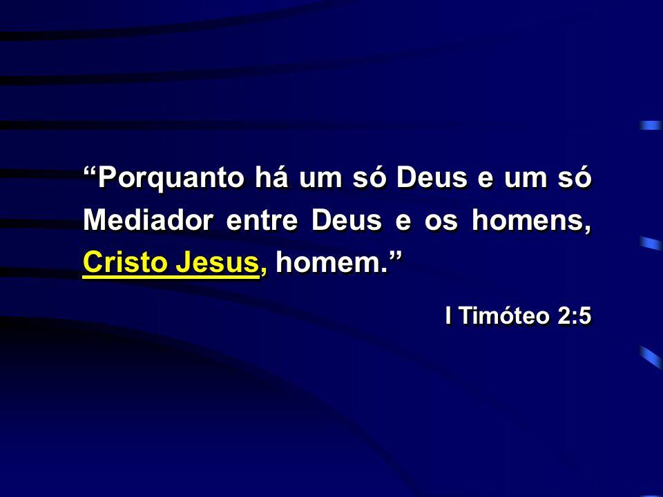 """""""Porquanto há um só Deus e um só Mediador entre Deus e os homens, Cristo Jesus, homem."""" I Timóteo 2:5 """"Porquanto há um só Deus e um só Mediador entre"""