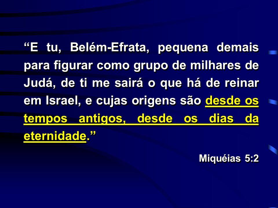 """""""E tu, Belém-Efrata, pequena demais para figurar como grupo de milhares de Judá, de ti me sairá o que há de reinar em Israel, e cujas origens são desd"""