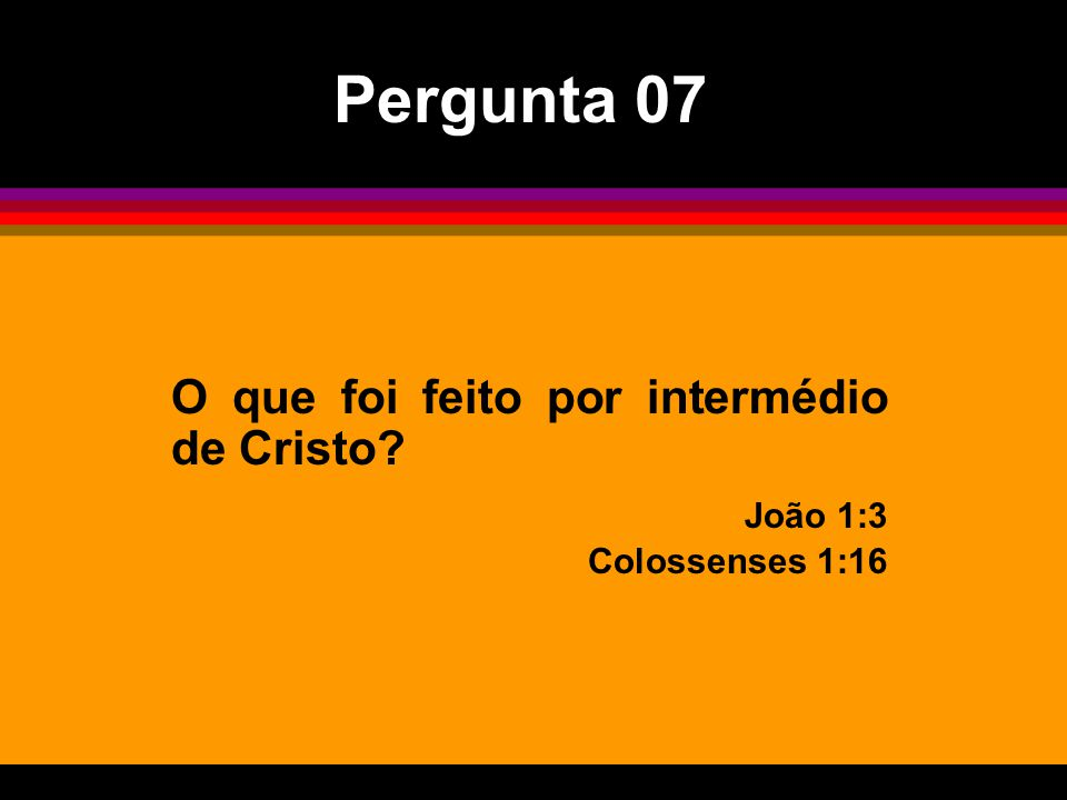 O que foi feito por intermédio de Cristo? João 1:3 Colossenses 1:16 Pergunta 07