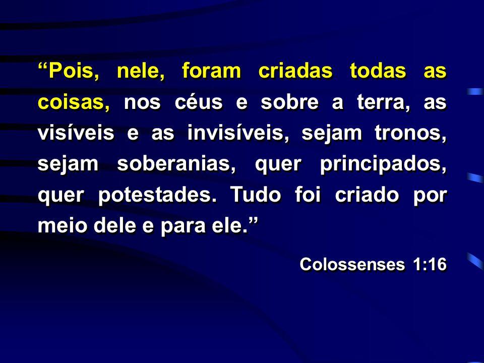 """""""Pois, nele, foram criadas todas as coisas, nos céus e sobre a terra, as visíveis e as invisíveis, sejam tronos, sejam soberanias, quer principados, q"""