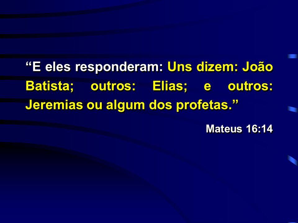 """""""E eles responderam: Uns dizem: João Batista; outros: Elias; e outros: Jeremias ou algum dos profetas."""" Mateus 16:14 """"E eles responderam: Uns dizem: J"""