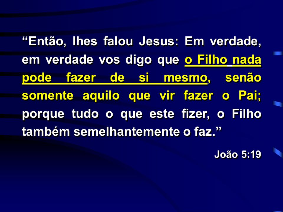 """""""Então, lhes falou Jesus: Em verdade, em verdade vos digo que o Filho nada pode fazer de si mesmo, senão somente aquilo que vir fazer o Pai; porque tu"""