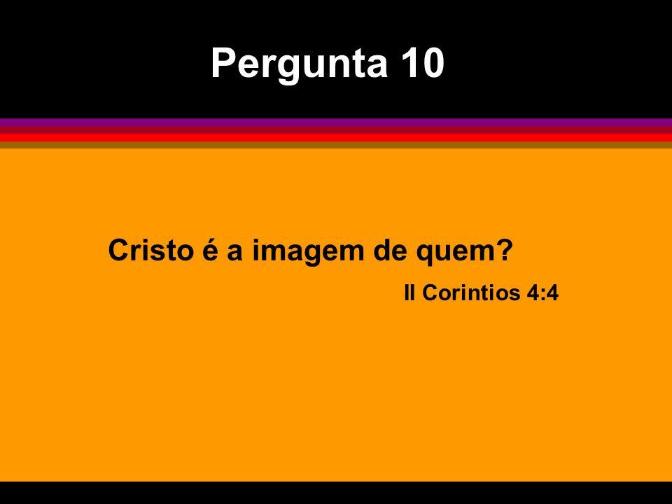 Cristo é a imagem de quem? II Corintios 4:4 Pergunta 10