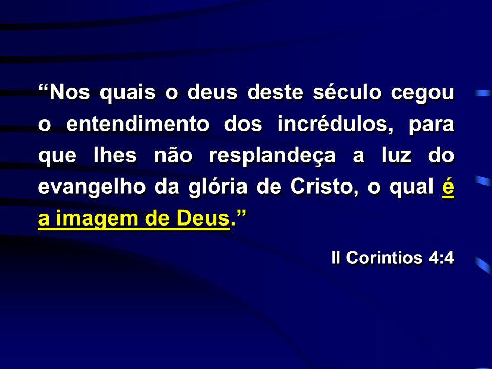 """""""Nos quais o deus deste século cegou o entendimento dos incrédulos, para que lhes não resplandeça a luz do evangelho da glória de Cristo, o qual é a i"""