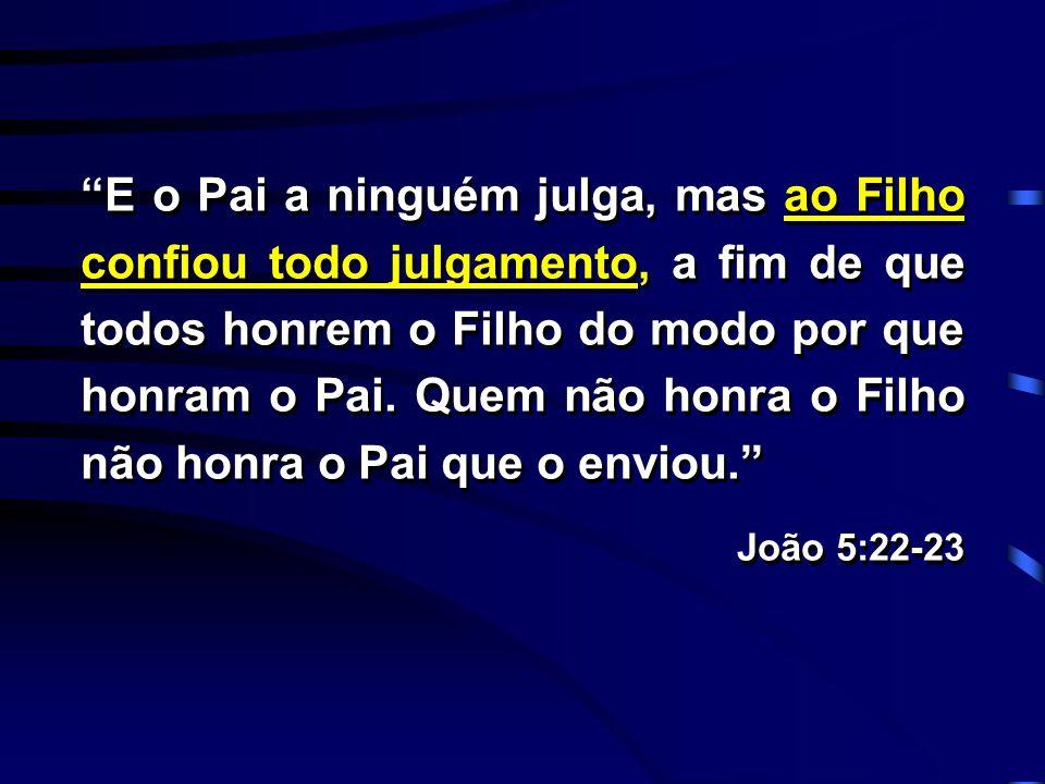 """""""E o Pai a ninguém julga, mas ao Filho confiou todo julgamento, a fim de que todos honrem o Filho do modo por que honram o Pai. Quem não honra o Filho"""
