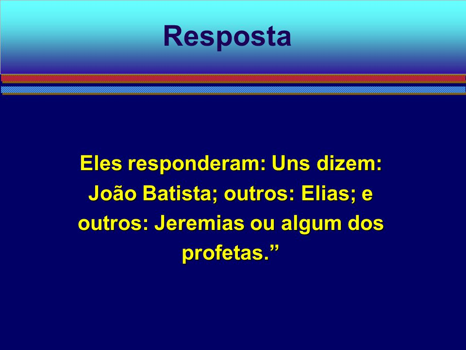 """Eles responderam: Uns dizem: João Batista; outros: Elias; e outros: Jeremias ou algum dos profetas."""" Resposta"""