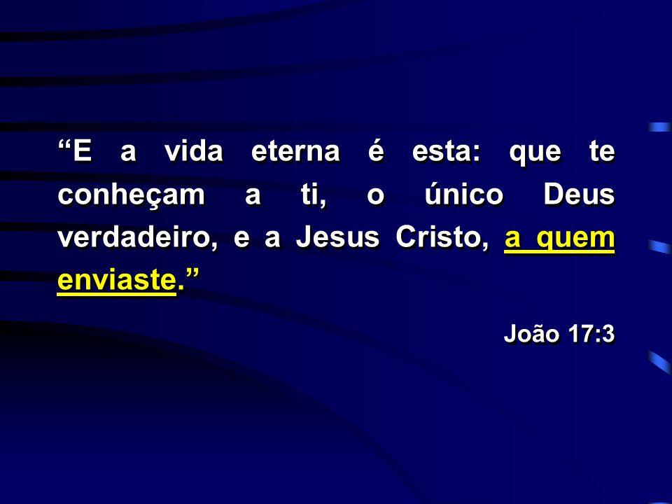 """""""E a vida eterna é esta: que te conheçam a ti, o único Deus verdadeiro, e a Jesus Cristo, a quem enviaste."""" João 17:3 """"E a vida eterna é esta: que te"""