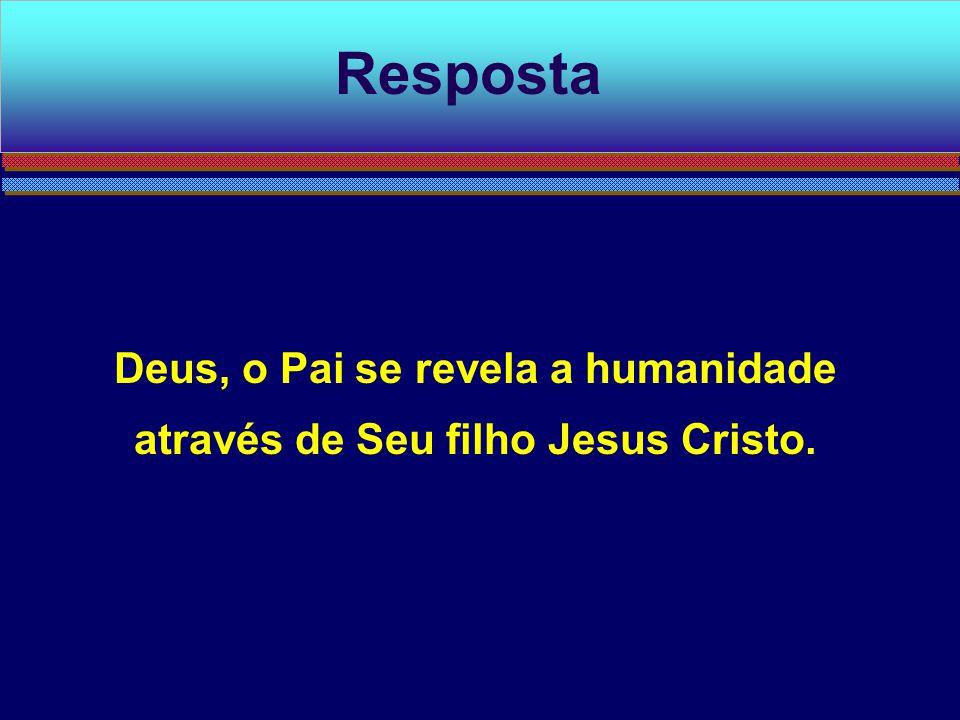 Deus, o Pai se revela a humanidade através de Seu filho Jesus Cristo. Resposta