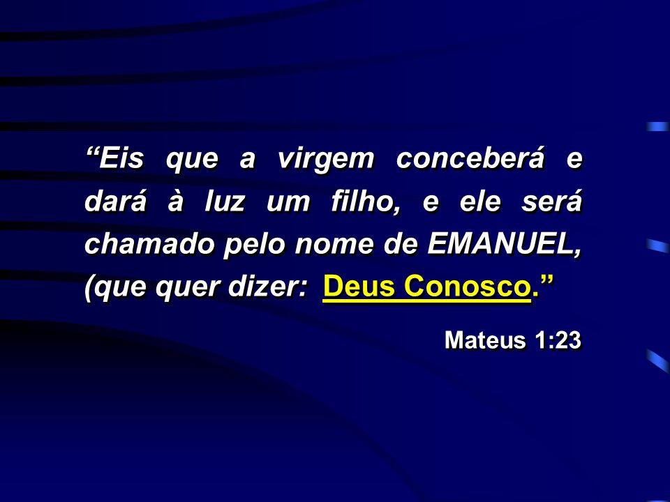 """""""Eis que a virgem conceberá e dará à luz um filho, e ele será chamado pelo nome de EMANUEL, (que quer dizer: Deus Conosco."""" Mateus 1:23 """"Eis que a vir"""