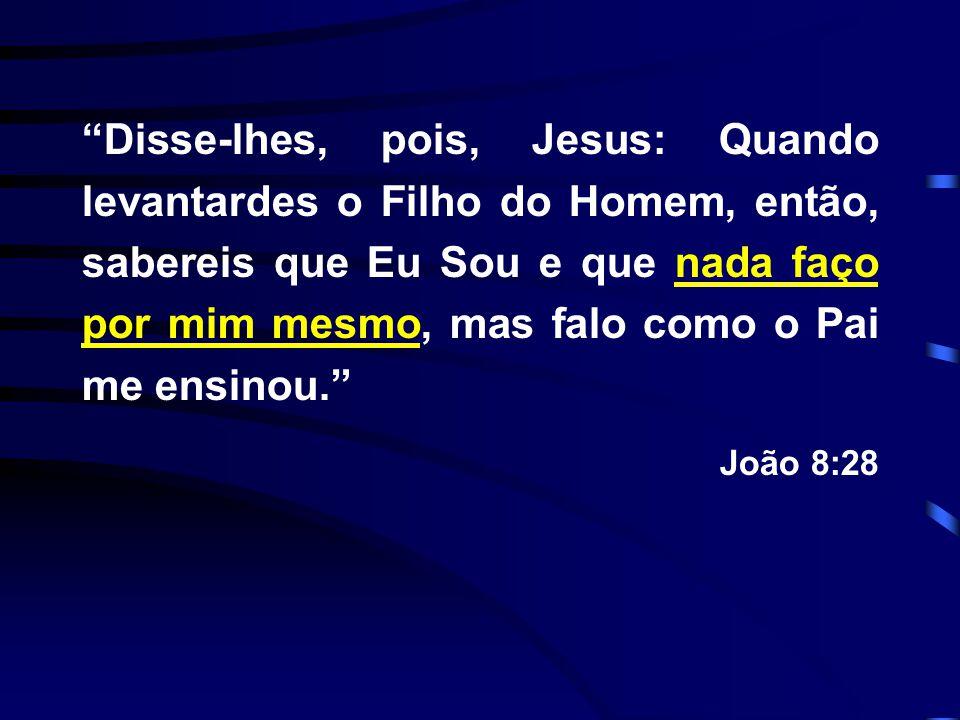 """""""Disse-lhes, pois, Jesus: Quando levantardes o Filho do Homem, então, sabereis que Eu Sou e que nada faço por mim mesmo, mas falo como o Pai me ensino"""