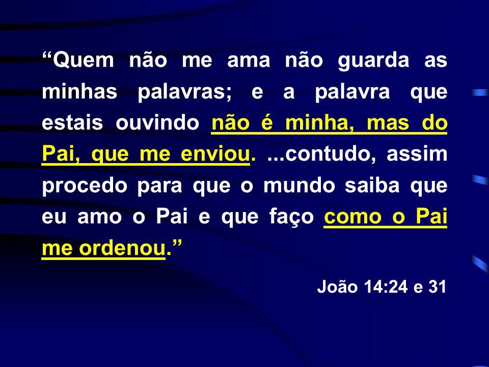 """""""Quem não me ama não guarda as minhas palavras; e a palavra que estais ouvindo não é minha, mas do Pai, que me enviou....contudo, assim procedo para q"""