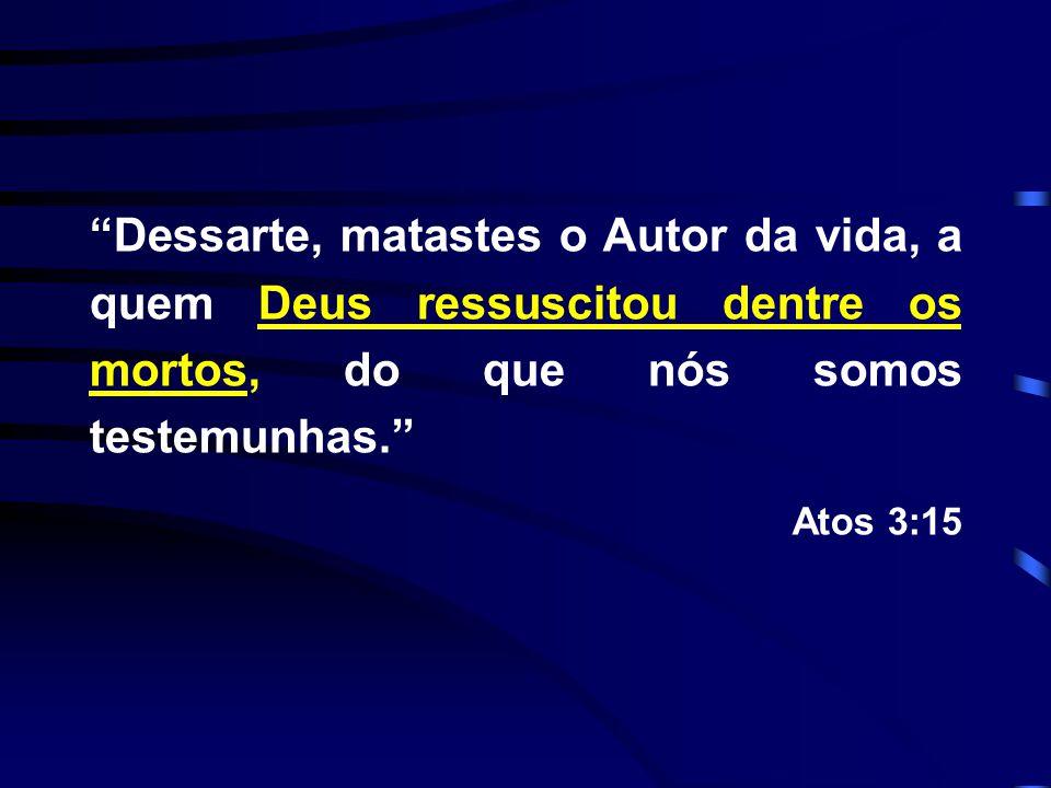 """""""Dessarte, matastes o Autor da vida, a quem Deus ressuscitou dentre os mortos, do que nós somos testemunhas."""" Atos 3:15"""