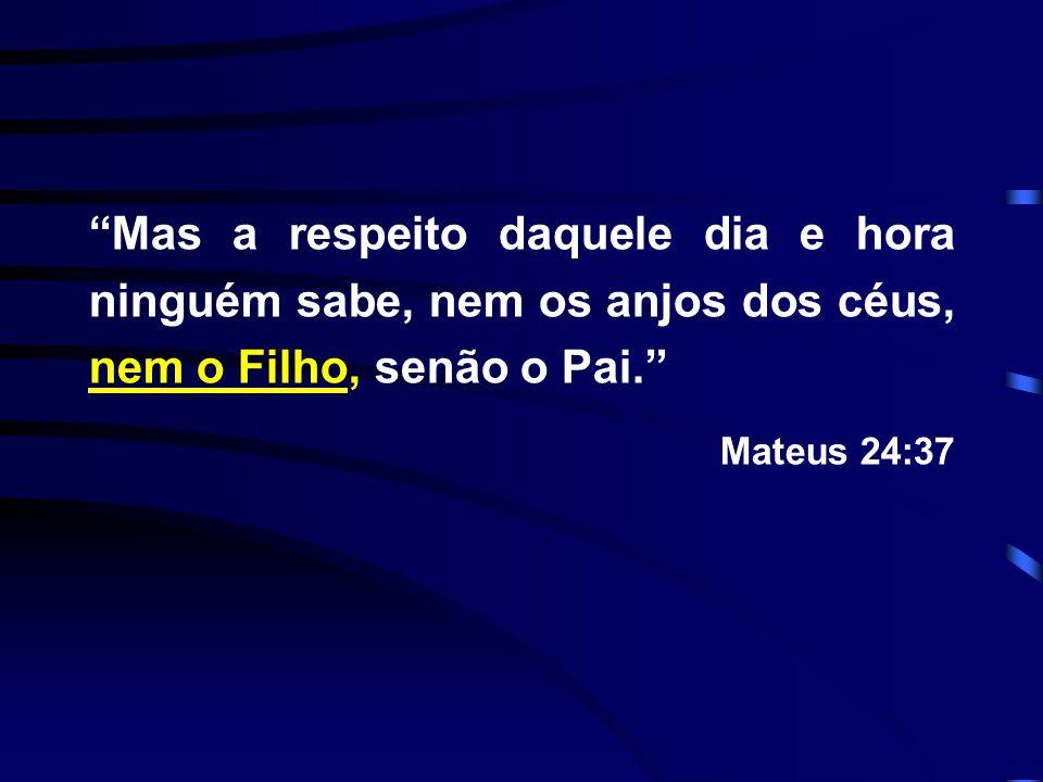 """""""Mas a respeito daquele dia e hora ninguém sabe, nem os anjos dos céus, nem o Filho, senão o Pai."""" Mateus 24:37"""