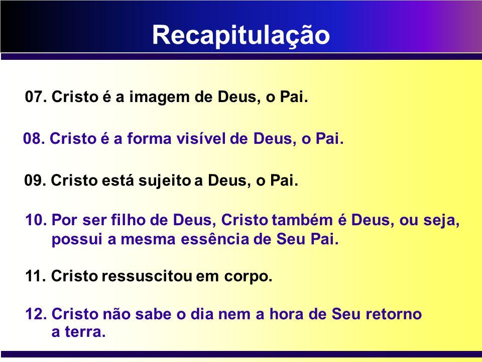 Recapitulação 10. Por ser filho de Deus, Cristo também é Deus, ou seja, possui a mesma essência de Seu Pai. 11. Cristo ressuscitou em corpo. 12. Crist