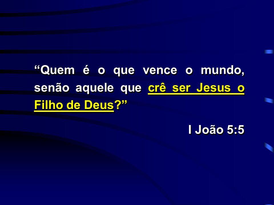 """""""Quem é o que vence o mundo, senão aquele que crê ser Jesus o Filho de Deus?"""" I João 5:5 """"Quem é o que vence o mundo, senão aquele que crê ser Jesus o"""