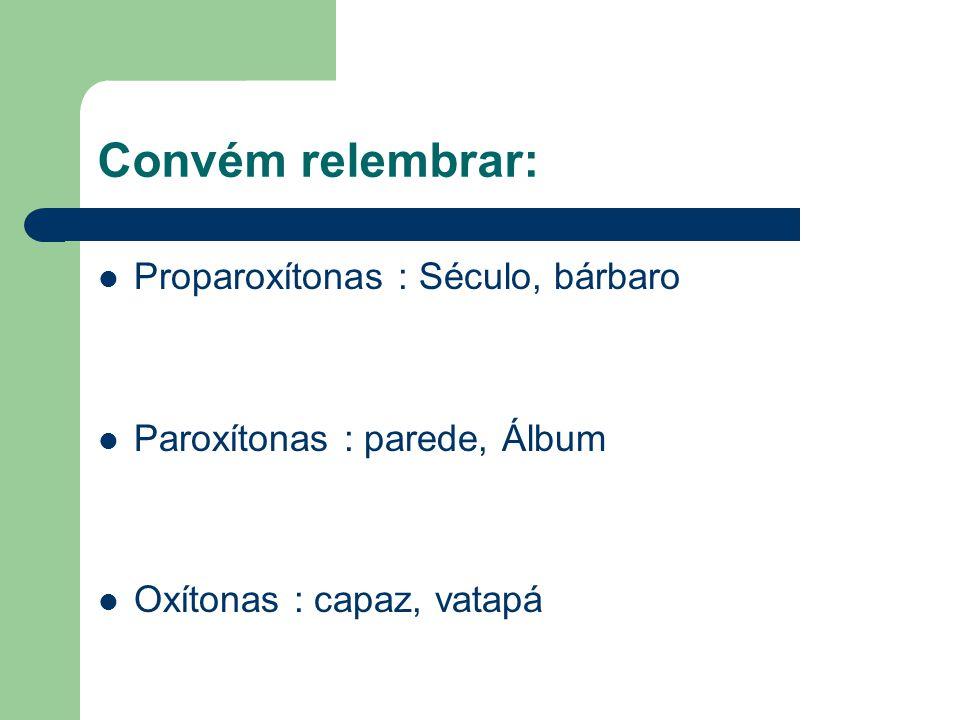 Convém relembrar: Proparoxítonas : Século, bárbaro Paroxítonas : parede, Álbum Oxítonas : capaz, vatapá