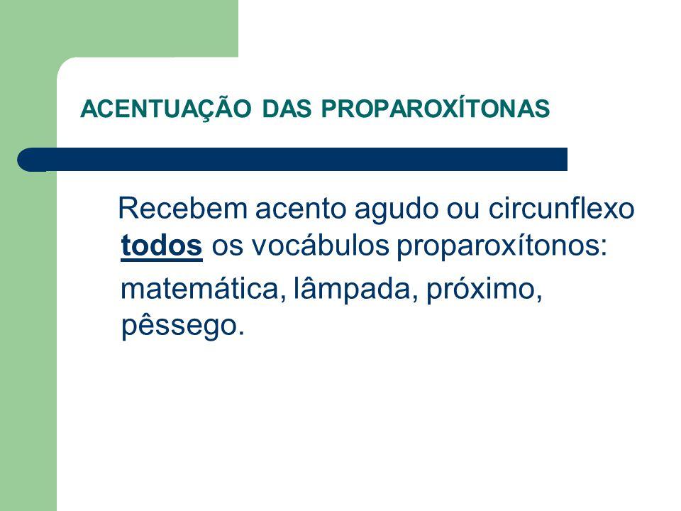 ACENTUAÇÃO DAS PROPAROXÍTONAS Recebem acento agudo ou circunflexo todos os vocábulos proparoxítonos: matemática, lâmpada, próximo, pêssego.