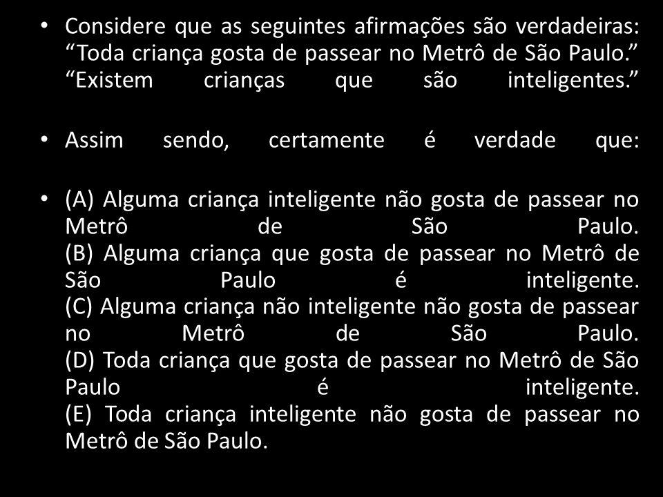 """Considere que as seguintes afirmações são verdadeiras: """"Toda criança gosta de passear no Metrô de São Paulo."""" """"Existem crianças que são inteligentes."""""""