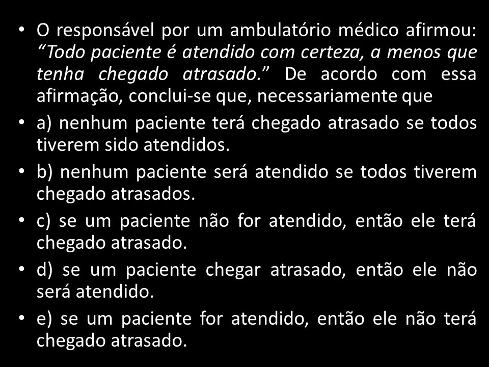 """O responsável por um ambulatório médico afirmou: """"Todo paciente é atendido com certeza, a menos que tenha chegado atrasado."""" De acordo com essa afirma"""