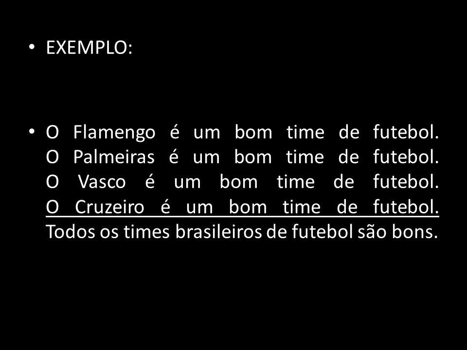 EXEMPLO: O Flamengo é um bom time de futebol. O Palmeiras é um bom time de futebol. O Vasco é um bom time de futebol. O Cruzeiro é um bom time de fute