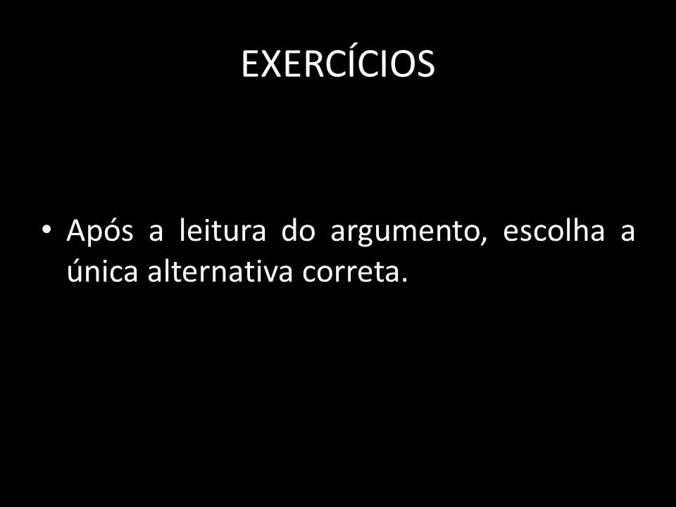 EXERCÍCIOS Após a leitura do argumento, escolha a única alternativa correta.
