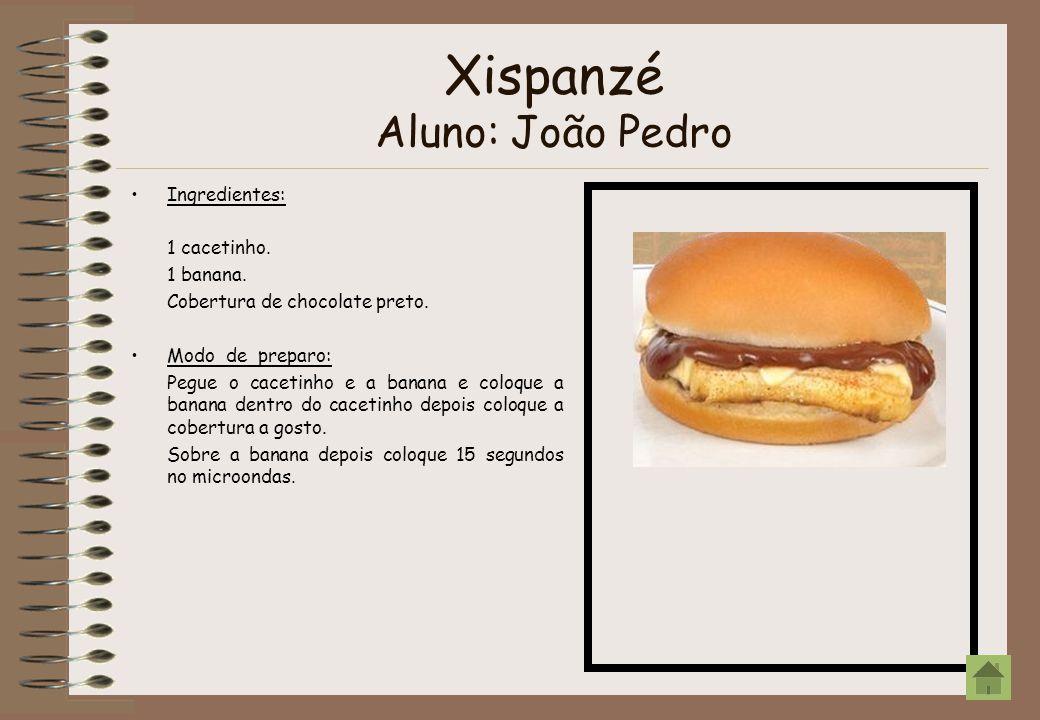 Xispanzé Aluno: João Pedro Ingredientes: 1 cacetinho. 1 banana. Cobertura de chocolate preto. Modo de preparo: Pegue o cacetinho e a banana e coloque