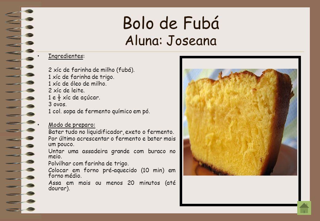 Bolo de Fubá Aluna: Joseana Ingredientes: 2 xíc de farinha de milho (fubá). 1 xíc de farinha de trigo. 1 xíc de óleo de milho. 2 xíc de leite. 1 e ½ x