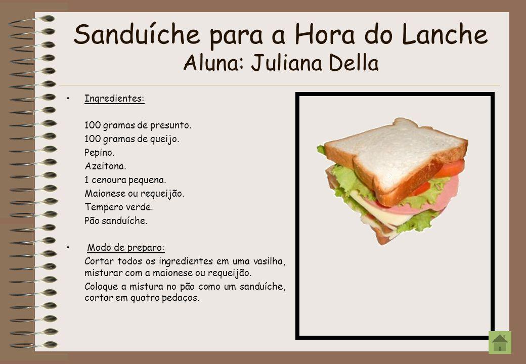 Sanduíche para a Hora do Lanche Aluna: Juliana Della Ingredientes: 100 gramas de presunto. 100 gramas de queijo. Pepino. Azeitona. 1 cenoura pequena.