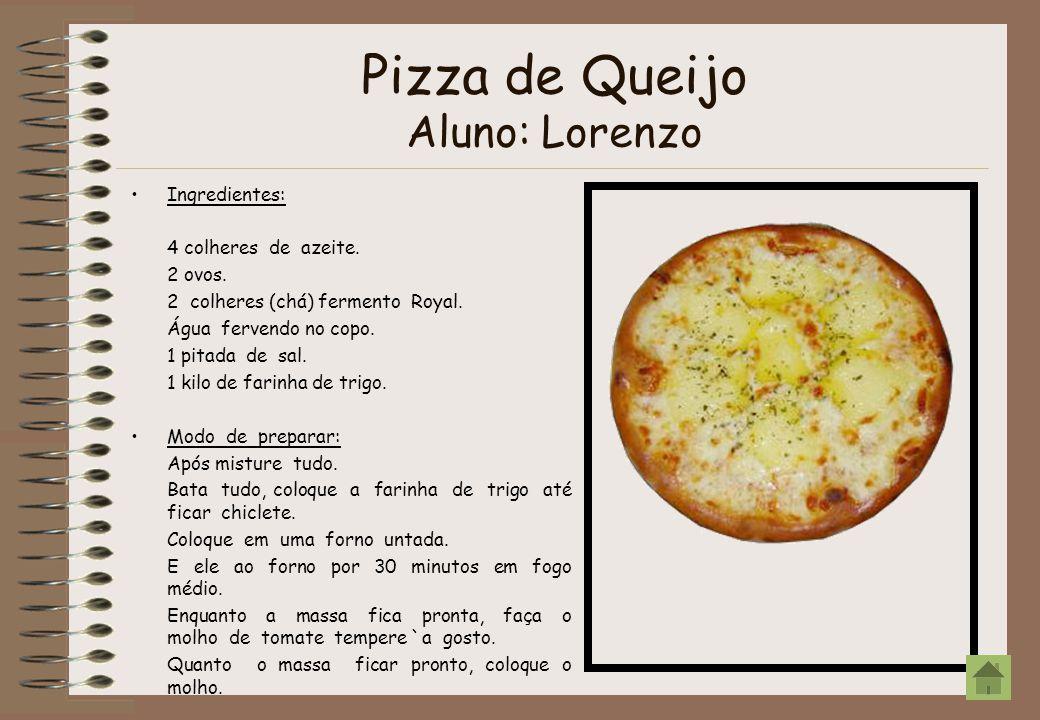 Pizza de Queijo Aluno: Lorenzo Ingredientes: 4 colheres de azeite. 2 ovos. 2 colheres (chá) fermento Royal. Água fervendo no copo. 1 pitada de sal. 1