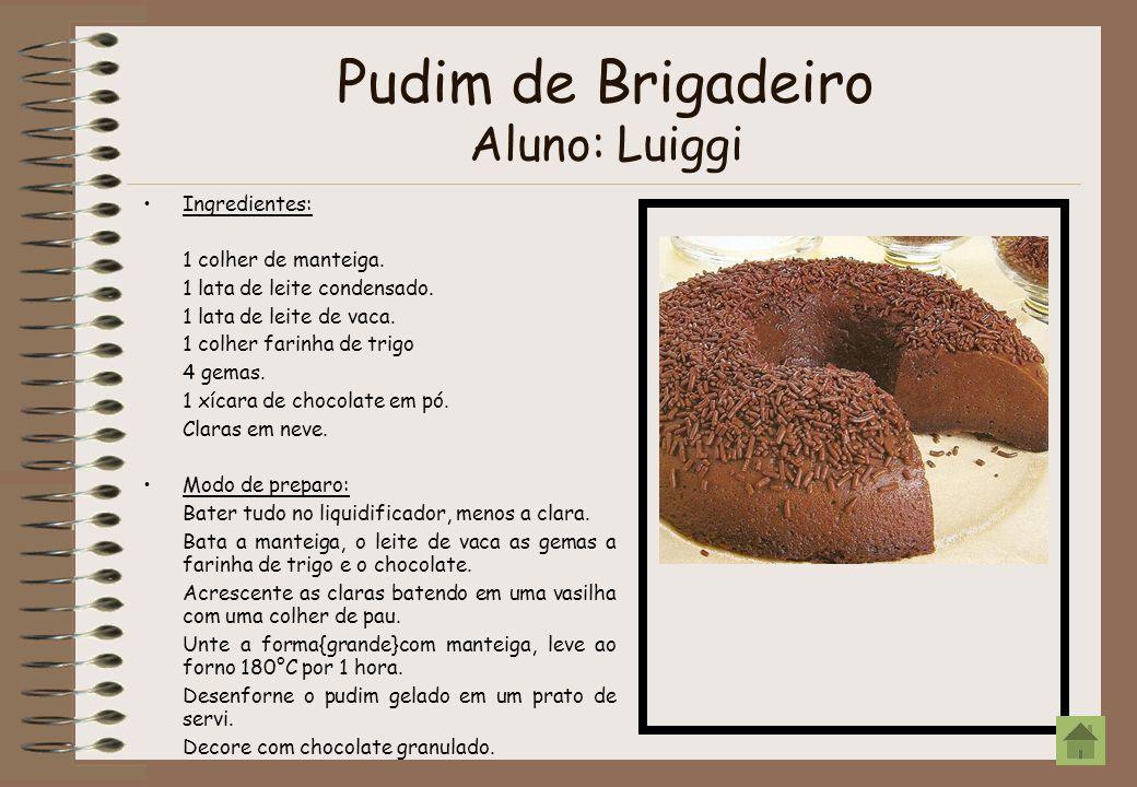 Pudim de Brigadeiro Aluno: Luiggi Ingredientes: 1 colher de manteiga. 1 lata de leite condensado. 1 lata de leite de vaca. 1 colher farinha de trigo 4