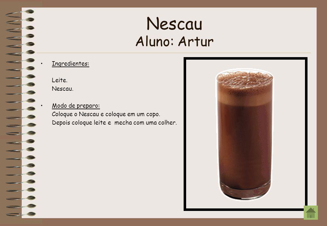 Nescau Aluno: Artur Ingredientes: Leite. Nescau. Modo de preparo: Coloque o Nescau e coloque em um copo. Depois coloque leite e mecha com uma colher.