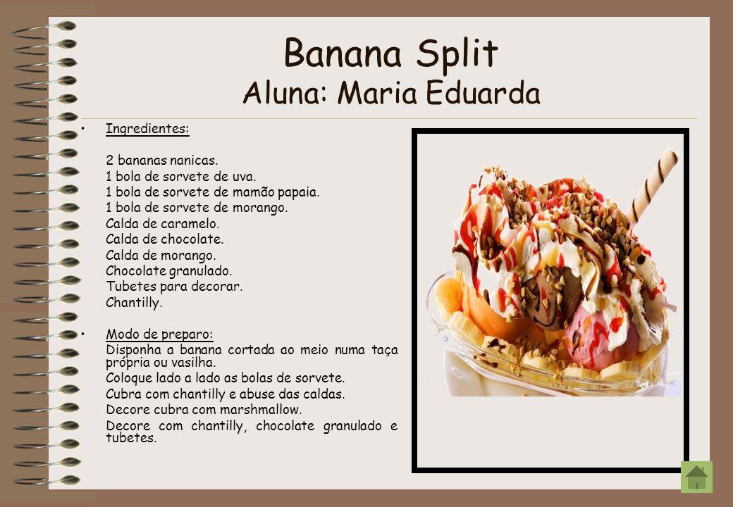Banana Split Aluna: Maria Eduarda Ingredientes: 2 bananas nanicas. 1 bola de sorvete de uva. 1 bola de sorvete de mamão papaia. 1 bola de sorvete de m