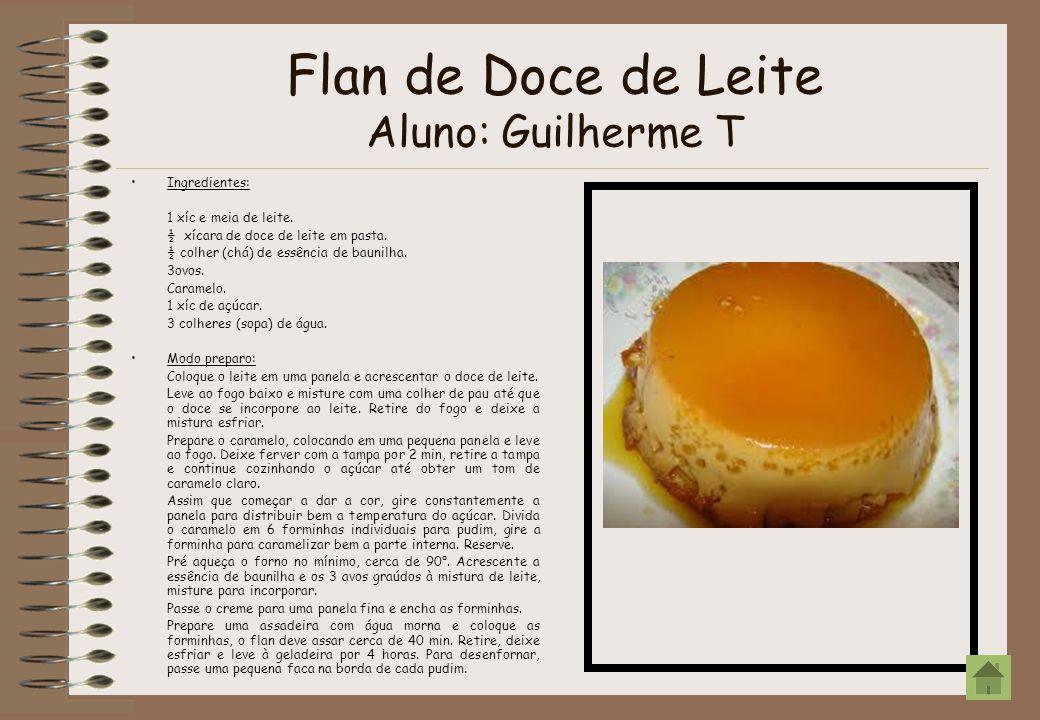 Flan de Doce de Leite Aluno: Guilherme T Ingredientes: 1 xíc e meia de leite. ½ xícara de doce de leite em pasta. ½ colher (chá) de essência de baunil